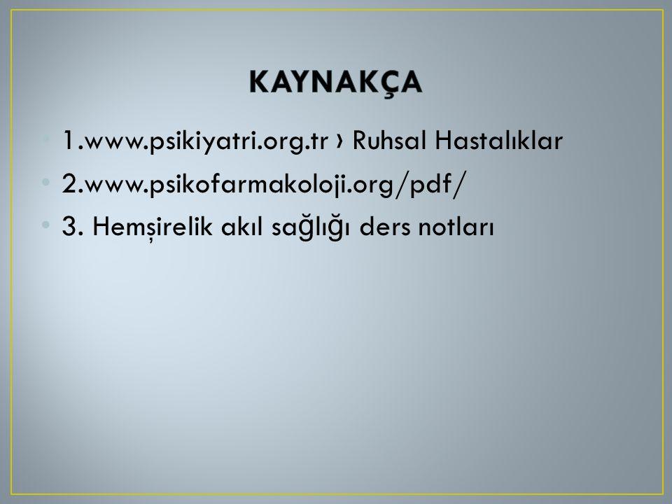 1.www.psikiyatri.org.tr › Ruhsal Hastalıklar 2.www.psikofarmakoloji.org/pdf/ 3. Hemşirelik akıl sa ğ lı ğ ı ders notları