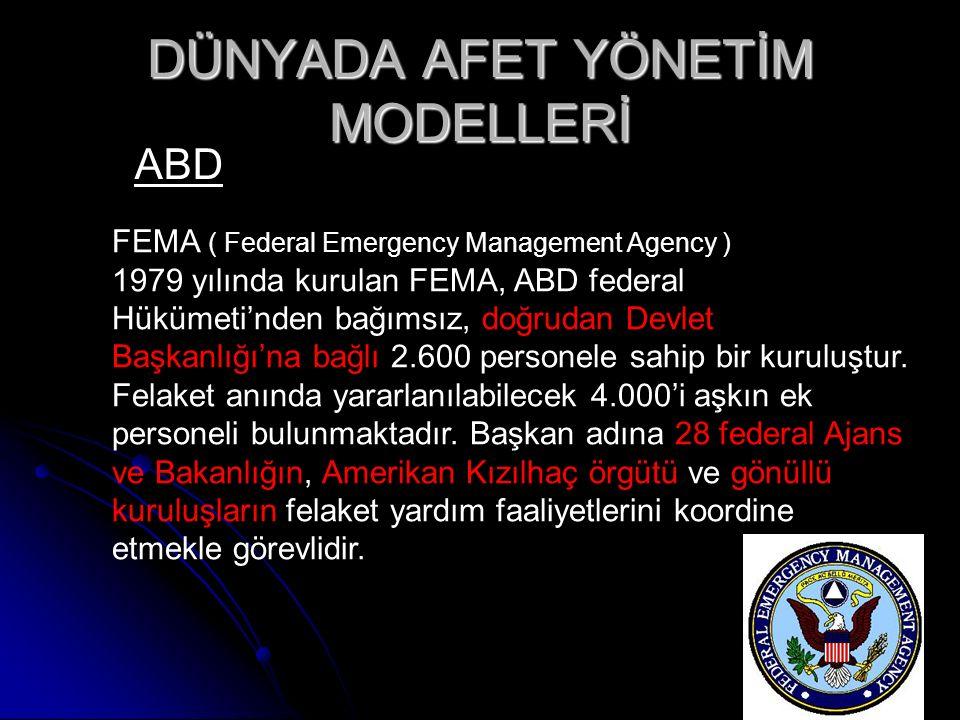 DÜNYADA AFET YÖNETİM MODELLERİ ABD FEMA ( Federal Emergency Management Agency ) 1979 yılında kurulan FEMA, ABD federal Hükümeti'nden bağımsız, doğrudan Devlet Başkanlığı'na bağlı 2.600 personele sahip bir kuruluştur.