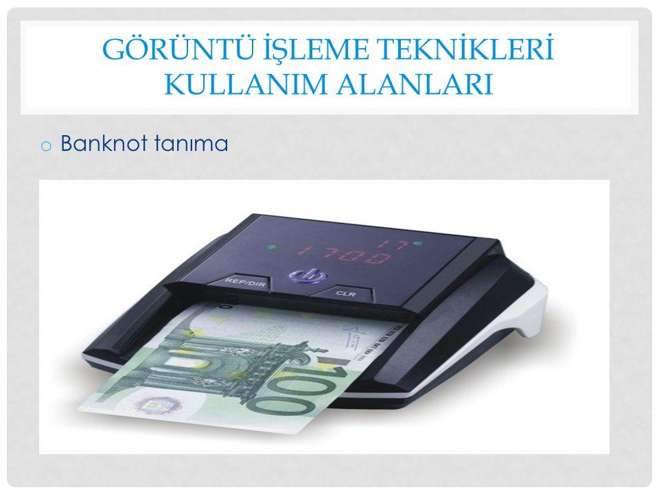 GÖRÜNTÜ İŞLEME TEKNİKLERİ KULLANIM ALANLARI o Banknot tanıma