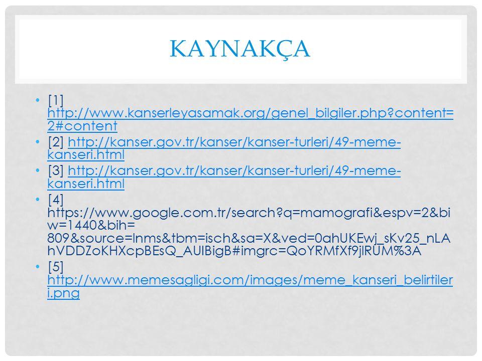 KAYNAKÇA [1] http://www.kanserleyasamak.org/genel_bilgiler.php content= 2#content http://www.kanserleyasamak.org/genel_bilgiler.php content= 2#content [2] http://kanser.gov.tr/kanser/kanser-turleri/49-meme- kanseri.htmlhttp://kanser.gov.tr/kanser/kanser-turleri/49-meme- kanseri.html [3] http://kanser.gov.tr/kanser/kanser-turleri/49-meme- kanseri.htmlhttp://kanser.gov.tr/kanser/kanser-turleri/49-meme- kanseri.html [4] https://www.google.com.tr/search q=mamografi&espv=2&bi w=1440&bih= 809&source=lnms&tbm=isch&sa=X&ved=0ahUKEwj_sKv25_nLA hVDDZoKHXcpBEsQ_AUIBigB#imgrc=QoYRMfXf9jlRUM%3A [5] http://www.memesagligi.com/images/meme_kanseri_belirtiler i.png http://www.memesagligi.com/images/meme_kanseri_belirtiler i.png