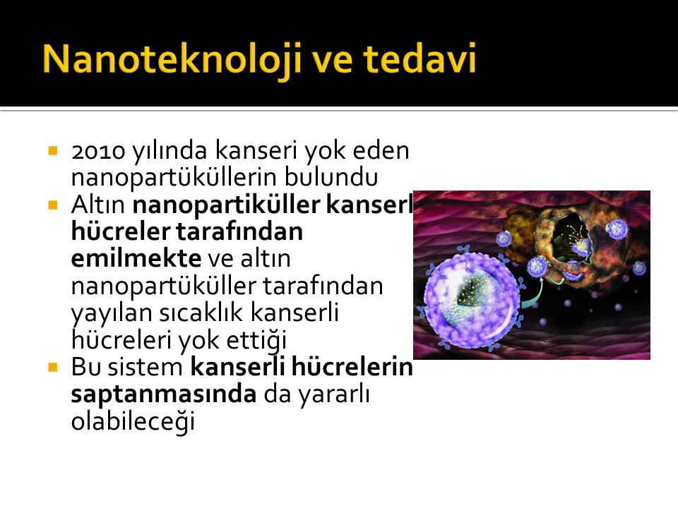  2010 yılında kanseri yok eden nanopartüküllerin bulundu  Altın nanopartiküller kanserli hücreler tarafından emilmekte ve altın nanopartüküller tara