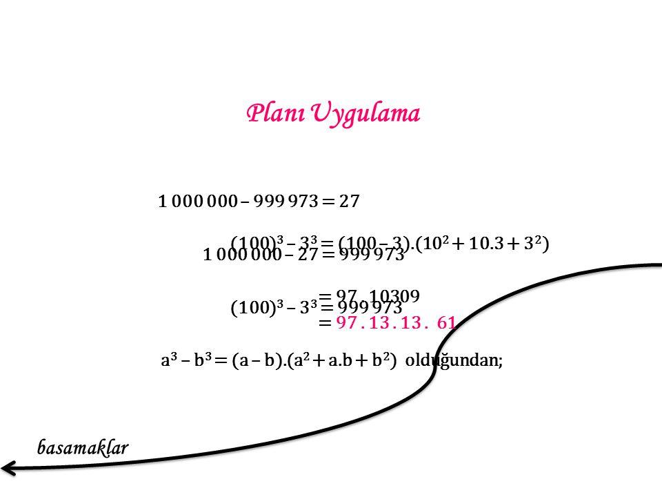Planı Uygulama 1 000 000 – 999 973 = 27 1 000 000 – 27 = 999 973 (100) 3 – 3 3 = 999 973 a 3 – b 3 = (a – b).(a 2 + a.b + b 2 ) olduğundan; (100) 3 – 3 3 = (100 – 3).(10 2 + 10.3 + 3 2 ) = 97.