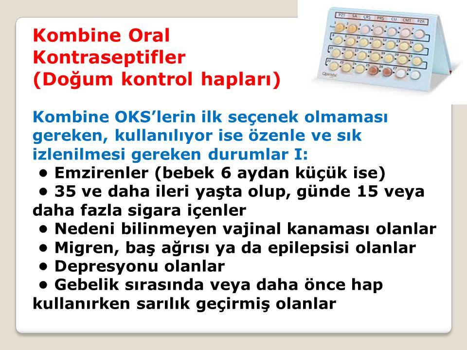 Kombine Oral Kontraseptifler (Doğum kontrol hapları) Kombine OKS'lerin ilk seçenek olmaması gereken, kullanılıyor ise özenle ve sık izlenilmesi gereke