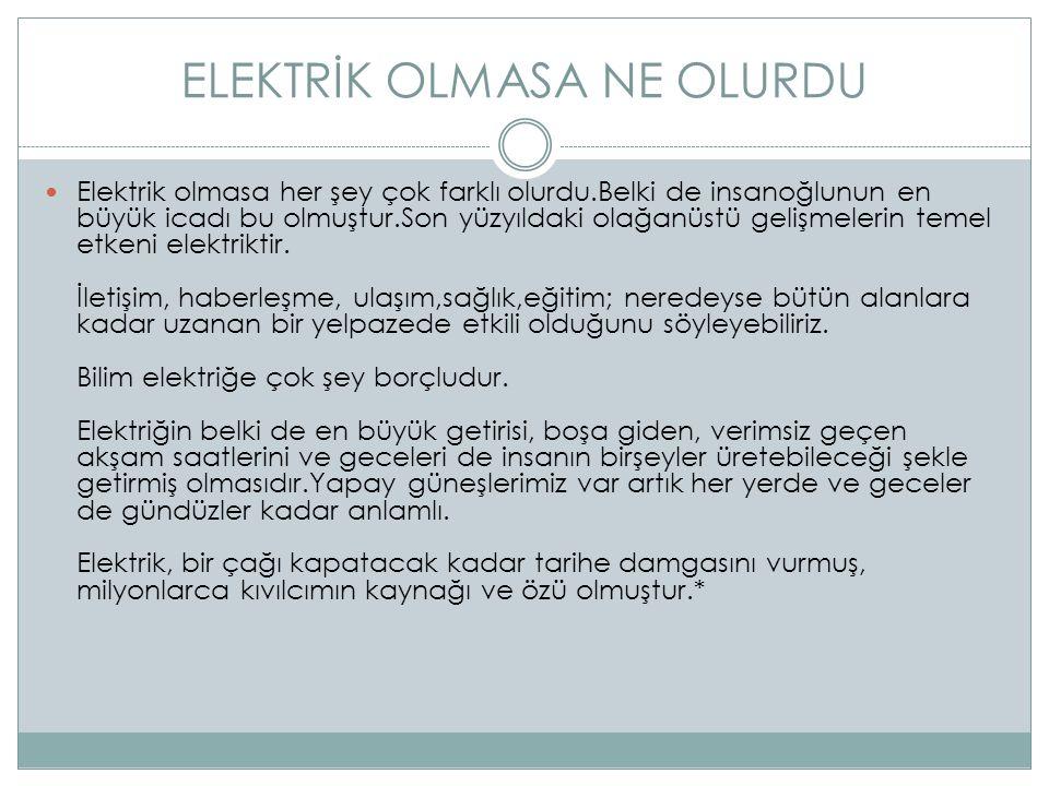 ELEKTRİK OLMASA NE OLURDU Elektrik olmasa her şey çok farklı olurdu.Belki de insanoğlunun en büyük icadı bu olmuştur.Son yüzyıldaki olağanüstü gelişmelerin temel etkeni elektriktir.
