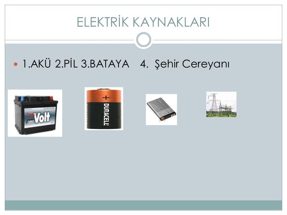 ELEKTRİK KAYNAKLARI 1.AKÜ 2.PİL 3.BATAYA 4. Şehir Cereyanı