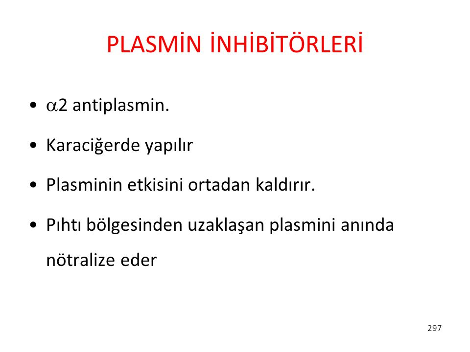 297 PLASMİN İNHİBİTÖRLERİ  2 antiplasmin. Karaciğerde yapılır Plasminin etkisini ortadan kaldırır. Pıhtı bölgesinden uzaklaşan plasmini anında nötral