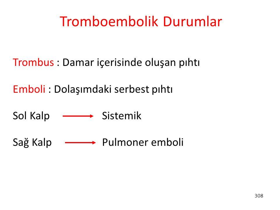 308 Tromboembolik Durumlar Trombus : Damar içerisinde oluşan pıhtı Emboli : Dolaşımdaki serbest pıhtı Sol Kalp Sistemik Sağ Kalp Pulmoner emboli