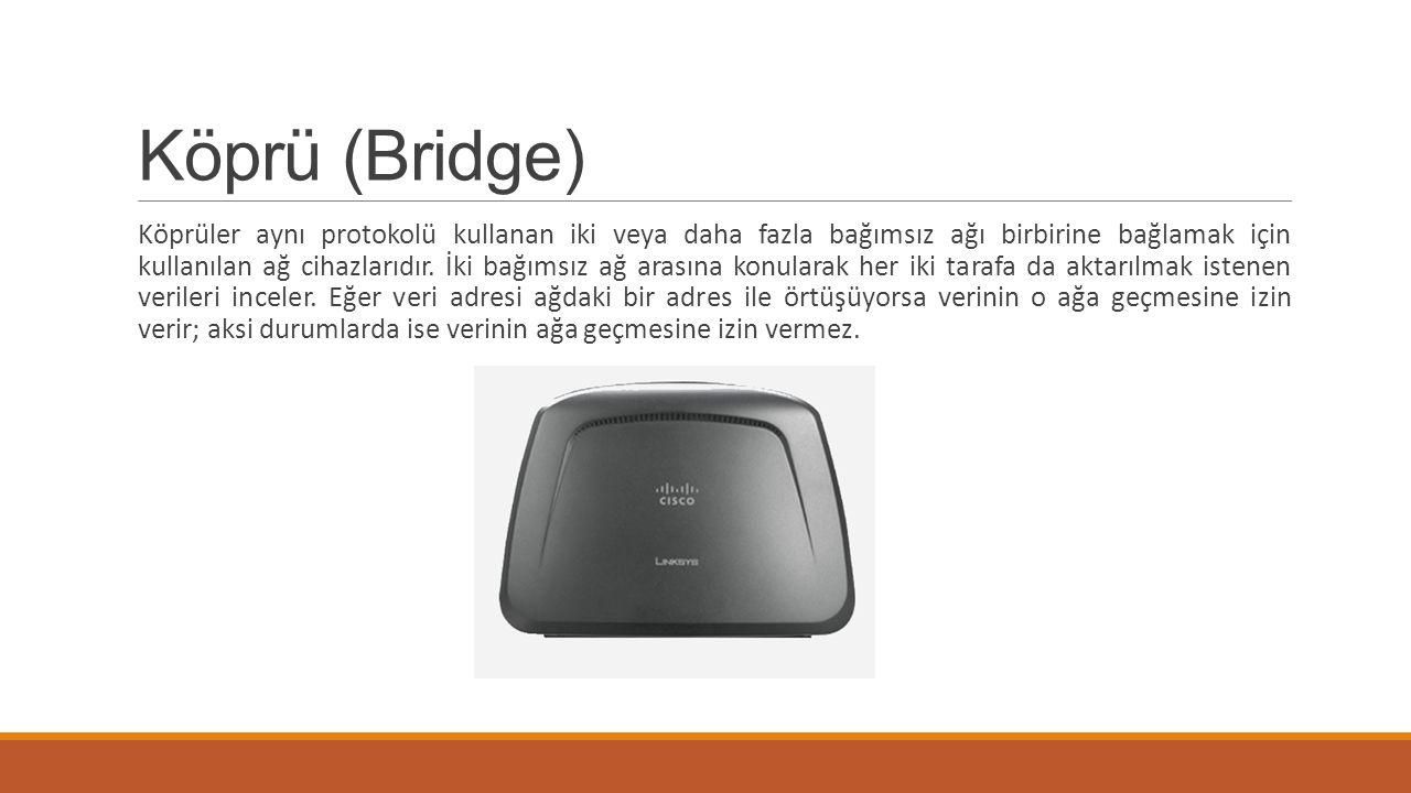 Köprü (Bridge) Köprüler aynı protokolü kullanan iki veya daha fazla bağımsız ağı birbirine bağlamak için kullanılan ağ cihazlarıdır. İki bağımsız ağ a