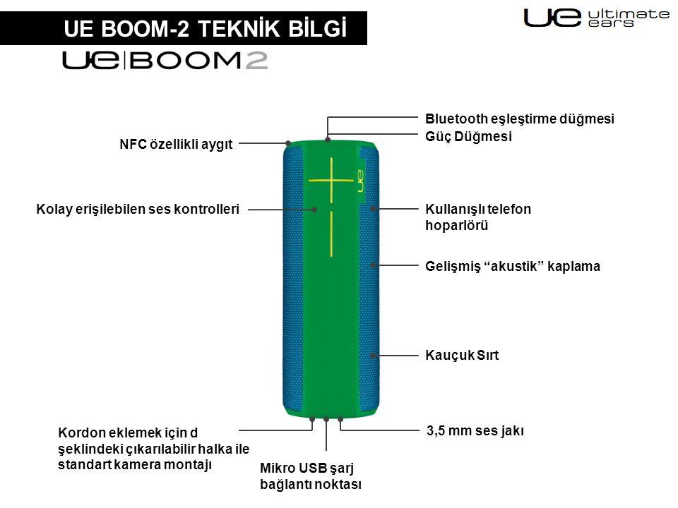 UE BOOM-2 TEKNİK BİLGİ Güç Düğmesi Gelişmiş akustik kaplama Kordon eklemek için d şeklindeki çıkarılabilir halka ile standart kamera montajı Bluetooth eşleştirme düğmesi 3,5 mm ses jakı Kauçuk Sırt Kullanışlı telefon hoparlörü Mikro USB şarj bağlantı noktası NFC özellikli aygıt Kolay erişilebilen ses kontrolleri
