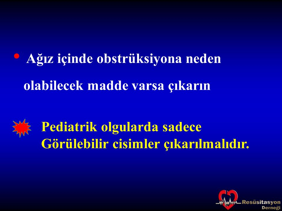 Ağız içinde obstrüksiyona neden olabilecek madde varsa çıkarın Pediatrik olgularda sadece Görülebilir cisimler çıkarılmalıdır.