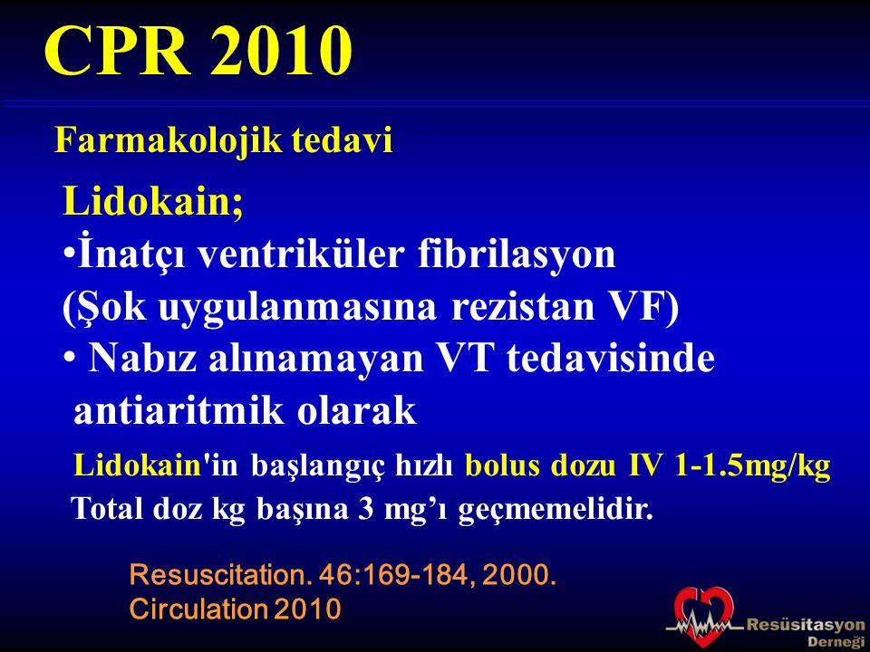 Farmakolojik tedavi CPR 2010 Resuscitation. 46:169-184, 2000. Circulation 2010 Lidokain; İnatçı ventriküler fibrilasyon (Şok uygulanmasına rezistan VF