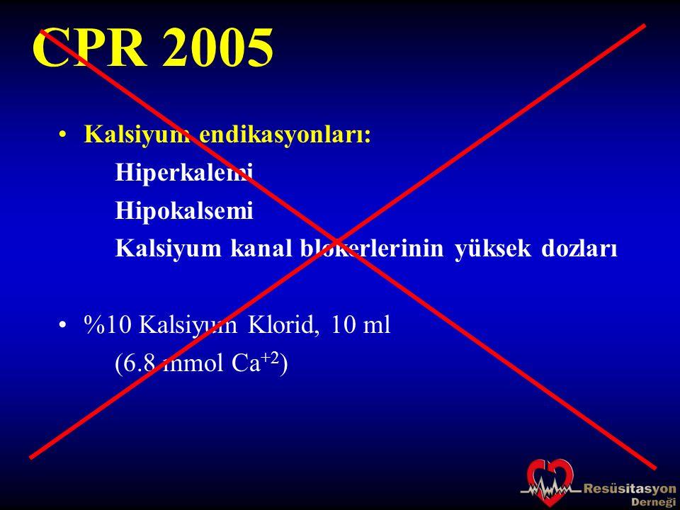 CPR 2005 Kalsiyum endikasyonları: Hiperkalemi Hipokalsemi Kalsiyum kanal blokerlerinin yüksek dozları %10 Kalsiyum Klorid, 10 ml (6.8 mmol Ca +2 )