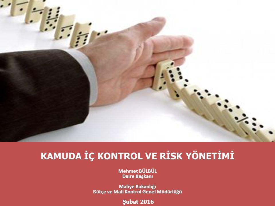 KAMUDA İÇ KONTROL VE RİSK YÖNETİMİ Mehmet BÜLBÜL Daire Başkanı Maliye Bakanlığı Bütçe ve Mali Kontrol Genel Müdürlüğü Şubat 2016