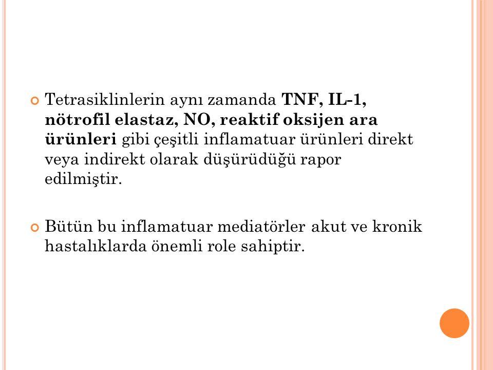 Tetrasiklinlerin aynı zamanda TNF, IL-1, nötrofil elastaz, NO, reaktif oksijen ara ürünleri gibi çeşitli inflamatuar ürünleri direkt veya indirekt olarak düşürüdüğü rapor edilmiştir.