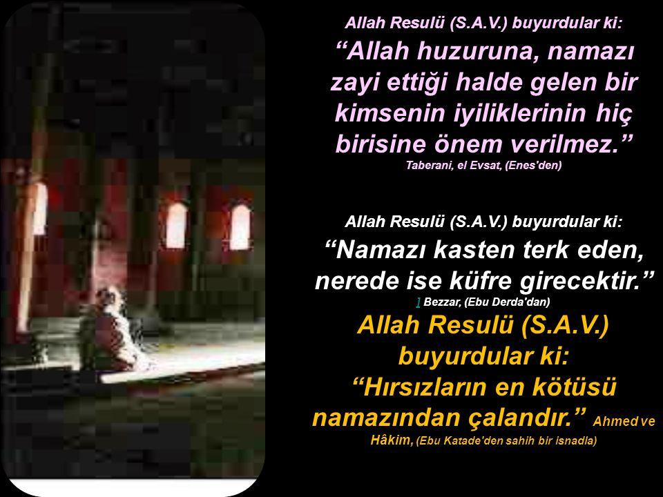 Allah Resulü (S.A.V.) buyurdular ki: Allah huzuruna, namazı zayi ettiği halde gelen bir kimsenin iyiliklerinin hiç birisine önem verilmez. Taberani, el Evsat, (Enes den) Allah Resulü (S.A.V.) buyurdular ki: Namazı kasten terk eden, nerede ise küfre girecektir. ] Bezzar, (Ebu Derda dan) ] Allah Resulü (S.A.V.) buyurdular ki: Hırsızların en kötüsü namazından çalandır. Ahmed ve Hâkim, (Ebu Katade den sahih bir isnadla)