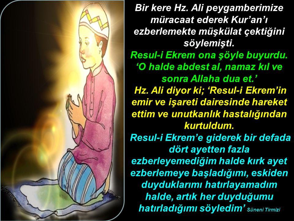 Bir kere Hz. Ali peygamberimize müracaat ederek Kur'an'ı ezberlemekte müşkülat çektiğini söylemişti. Resul-i Ekrem ona şöyle buyurdu. 'O halde abdest
