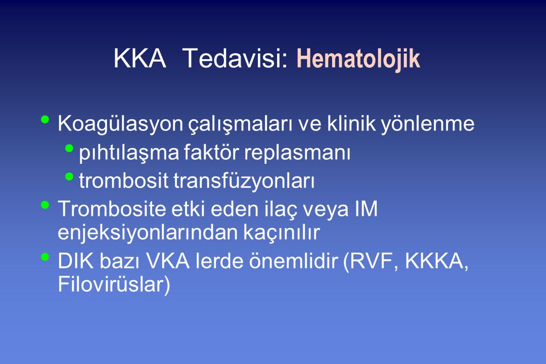 KKA Tedavisi: Hematolojik Koagülasyon çalışmaları ve klinik yönlenme pıhtılaşma faktör replasmanı trombosit transfüzyonları Trombosite etki eden ilaç veya IM enjeksiyonlarından kaçınılır DIK bazı VKA lerde önemlidir (RVF, KKKA, Filovirüslar)