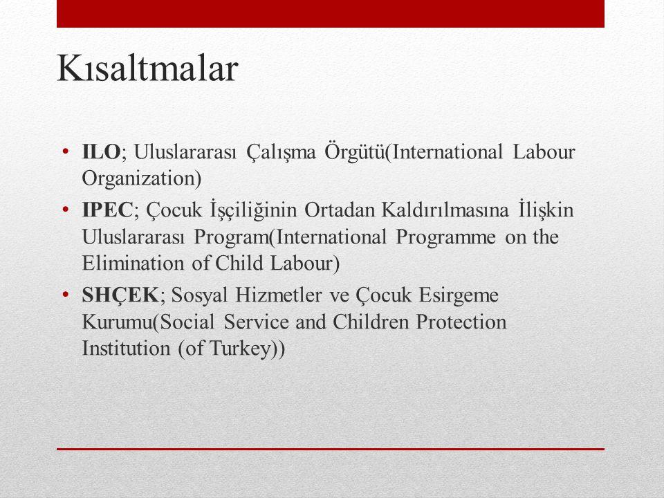 Kısaltmalar ILO; Uluslararası Çalışma Örgütü(International Labour Organization) IPEC; Çocuk İşçiliğinin Ortadan Kaldırılmasına İlişkin Uluslararası Program(International Programme on the Elimination of Child Labour) SHÇEK; Sosyal Hizmetler ve Çocuk Esirgeme Kurumu(Social Service and Children Protection Institution (of Turkey))
