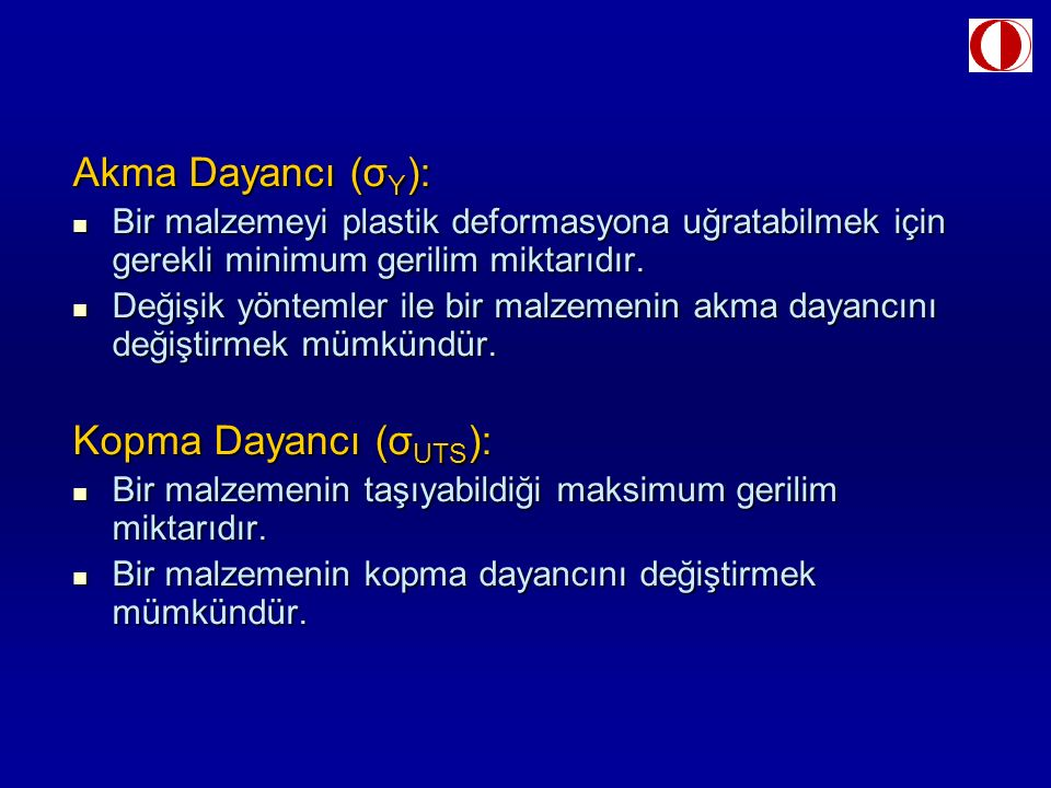 Akma Dayancı (σ Y ): Bir malzemeyi plastik deformasyona uğratabilmek için gerekli minimum gerilim miktarıdır. Bir malzemeyi plastik deformasyona uğrat