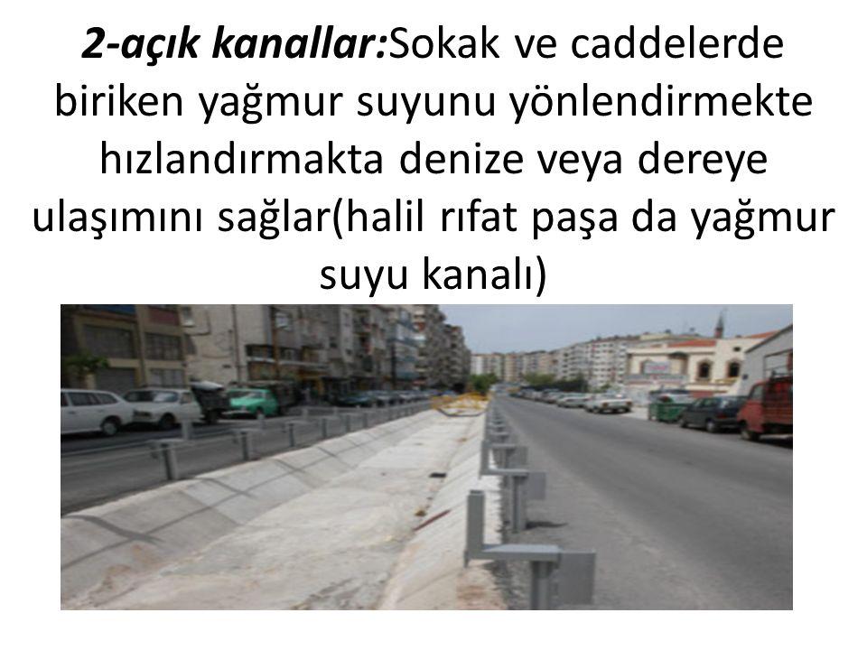 2-açık kanallar:Sokak ve caddelerde biriken yağmur suyunu yönlendirmekte hızlandırmakta denize veya dereye ulaşımını sağlar(halil rıfat paşa da yağmur suyu kanalı)