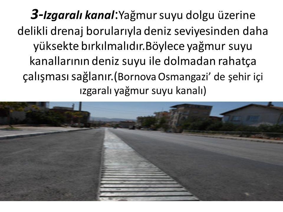 3- Izgaralı kanal : Yağmur suyu dolgu üzerine delikli drenaj borularıyla deniz seviyesinden daha yüksekte bırkılmalıdır.Böylece yağmur suyu kanallarının deniz suyu ile dolmadan rahatça çalışması sağlanır.( Bornova Osmangazi' de şehir içi ızgaralı yağmur suyu kanalı)