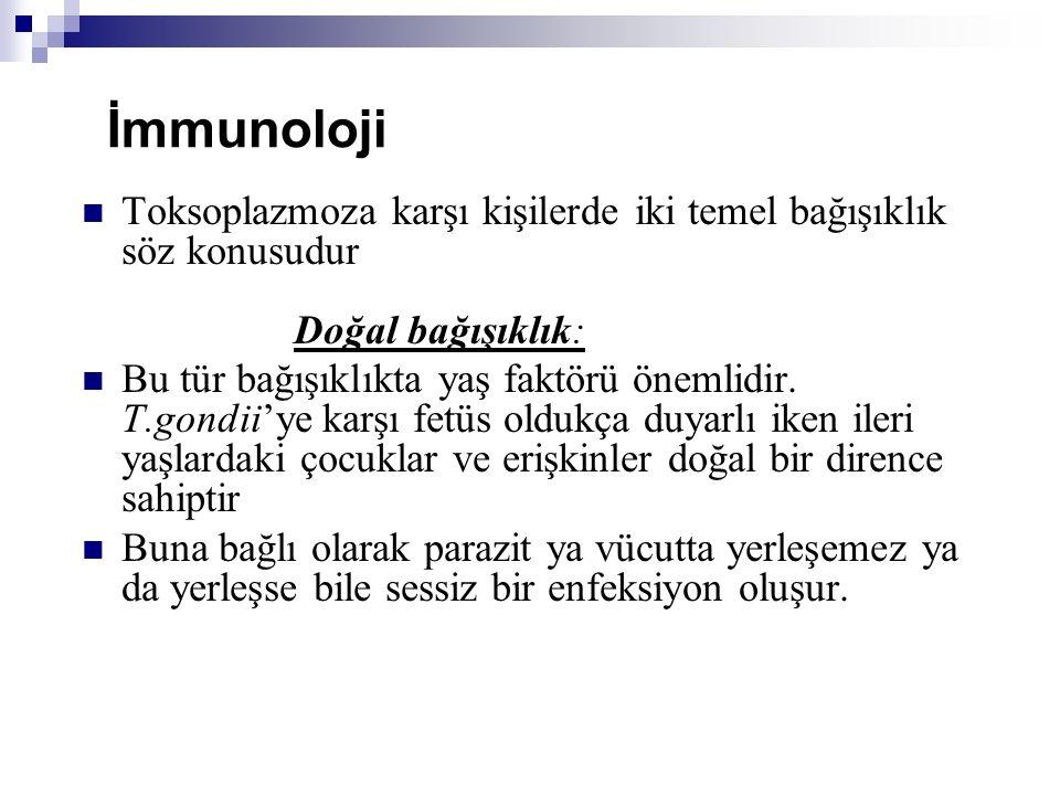 İmmunoloji Toksoplazmoza karşı kişilerde iki temel bağışıklık söz konusudur Doğal bağışıklık: Bu tür bağışıklıkta yaş faktörü önemlidir. T.gondii'ye k