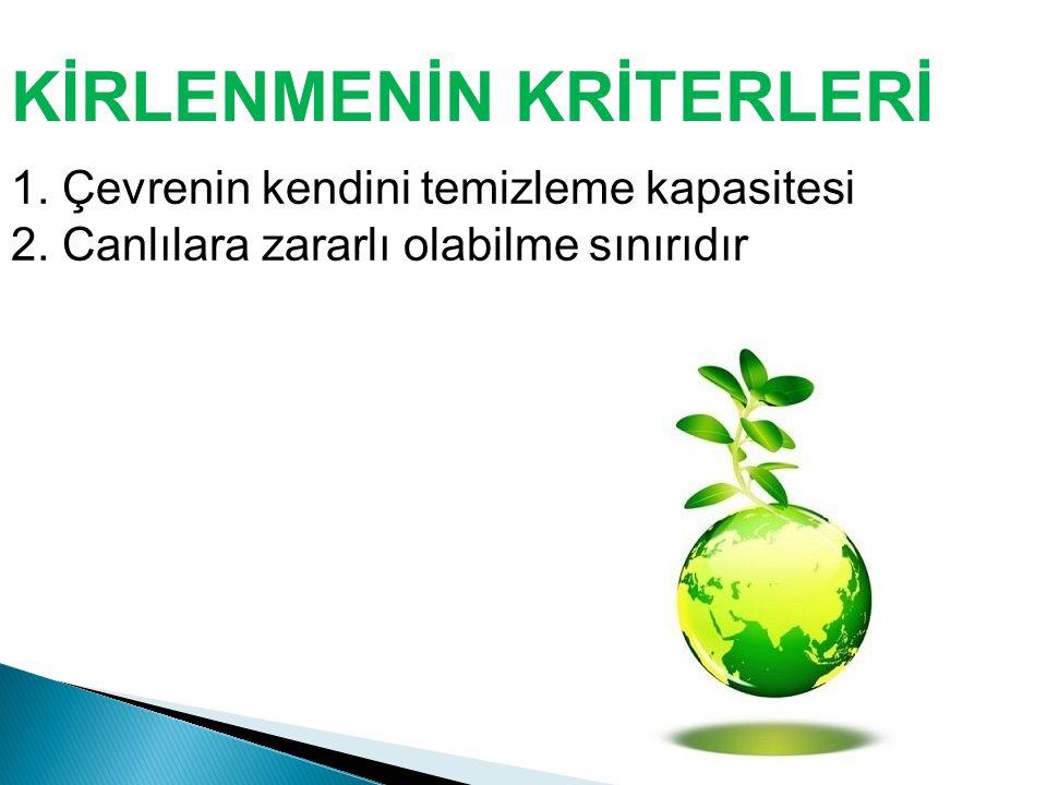 KİRLENMENİN KRİTERLERİ 1. Çevrenin kendini temizleme kapasitesi 2. Canlılara zararlı olabilme sınırıdır