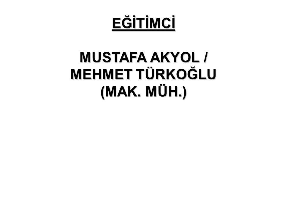 EĞİTİMCİ MUSTAFA AKYOL / MEHMET TÜRKOĞLU (MAK. MÜH.)
