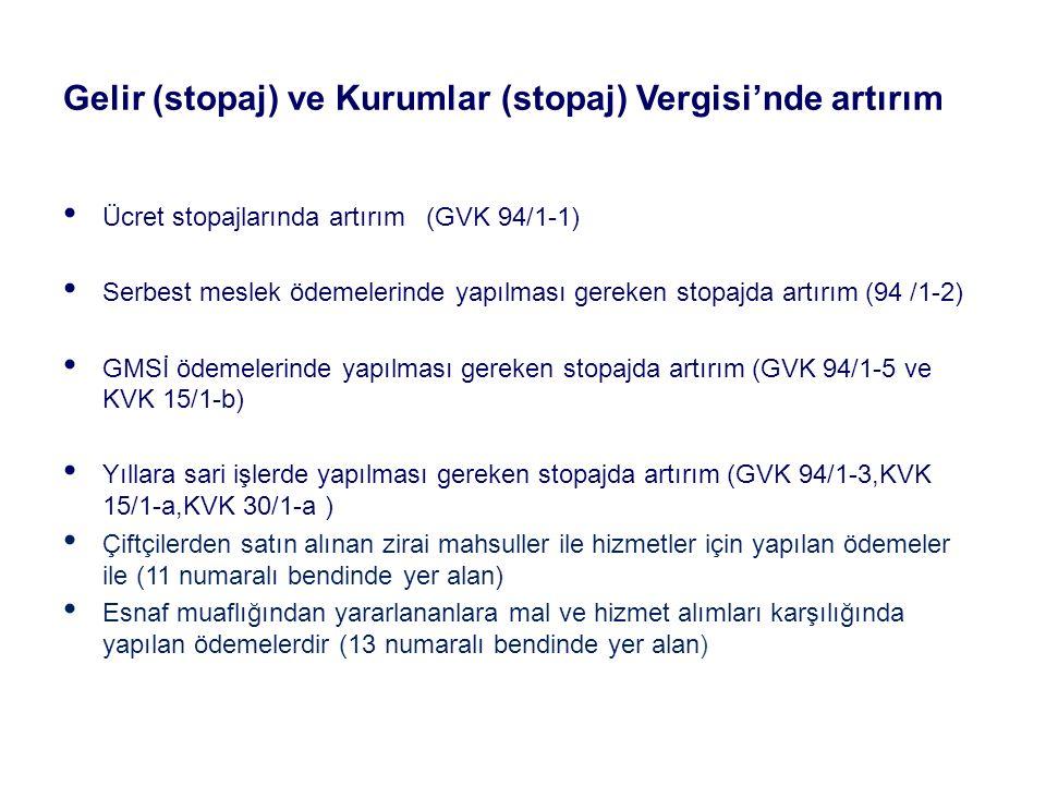 Gelir (stopaj) ve Kurumlar (stopaj) Vergisi'nde artırım Ücret stopajlarında artırım (GVK 94/1-1) Serbest meslek ödemelerinde yapılması gereken stopajda artırım (94 /1-2) GMSİ ödemelerinde yapılması gereken stopajda artırım (GVK 94/1-5 ve KVK 15/1-b) Yıllara sari işlerde yapılması gereken stopajda artırım (GVK 94/1-3,KVK 15/1-a,KVK 30/1-a ) Çiftçilerden satın alınan zirai mahsuller ile hizmetler için yapılan ödemeler ile (11 numaralı bendinde yer alan) Esnaf muaflığından yararlananlara mal ve hizmet alımları karşılığında yapılan ödemelerdir (13 numaralı bendinde yer alan)