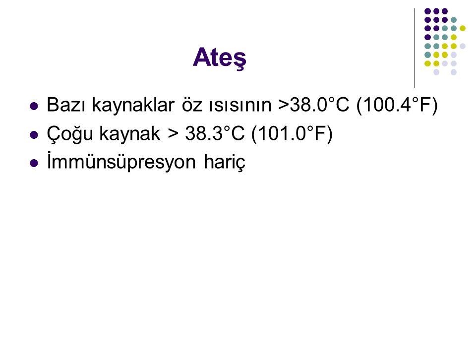 Ateş Bazı kaynaklar öz ısısının >38.0°C (100.4°F) Çoğu kaynak > 38.3°C (101.0°F) İmmünsüpresyon hariç