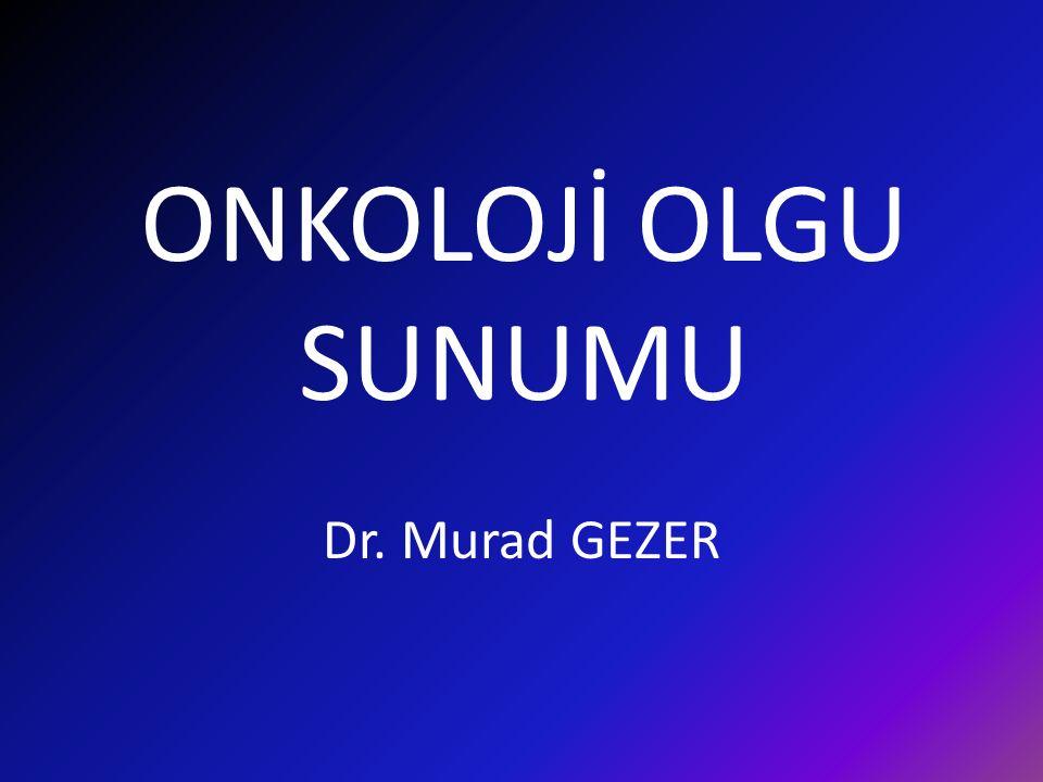 ONKOLOJİ OLGU SUNUMU Dr. Murad GEZER