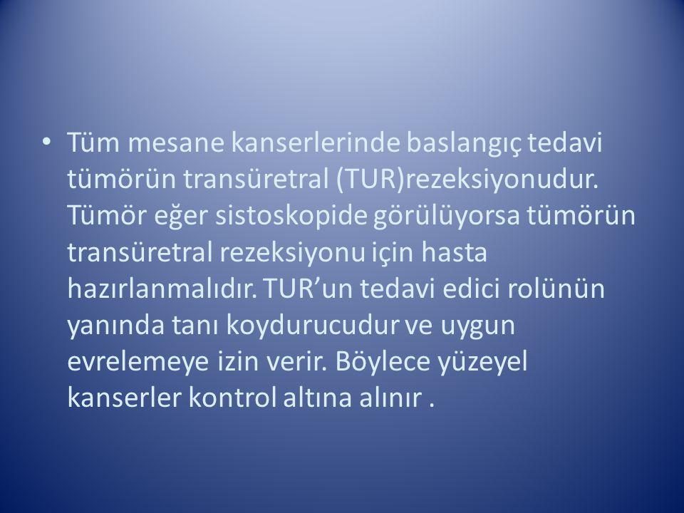 Tüm mesane kanserlerinde baslangıç tedavi tümörün transüretral (TUR)rezeksiyonudur.