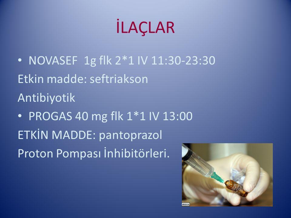 İLAÇLAR NOVASEF 1g flk 2*1 IV 11:30-23:30 Etkin madde: seftriakson Antibiyotik PROGAS 40 mg flk 1*1 IV 13:00 ETKİN MADDE: pantoprazol Proton Pompası İnhibitörleri.