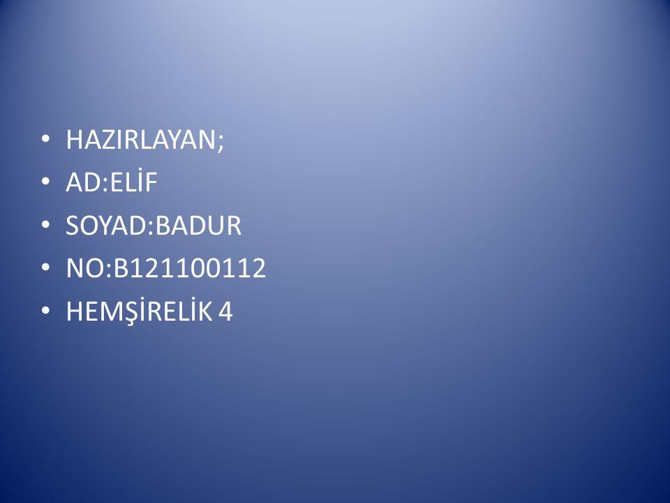 HAZIRLAYAN; AD:ELİF SOYAD:BADUR NO:B121100112 HEMŞİRELİK 4
