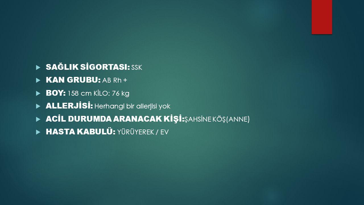  SAĞLIK SİGORTASI: SSK  KAN GRUBU: AB Rh +  BOY: 158 cm KİLO: 76 kg  ALLERJİSİ: Herhangi bir allerjisi yok  ACİL DURUMDA ARANACAK KİŞİ: ŞAHSİNE K