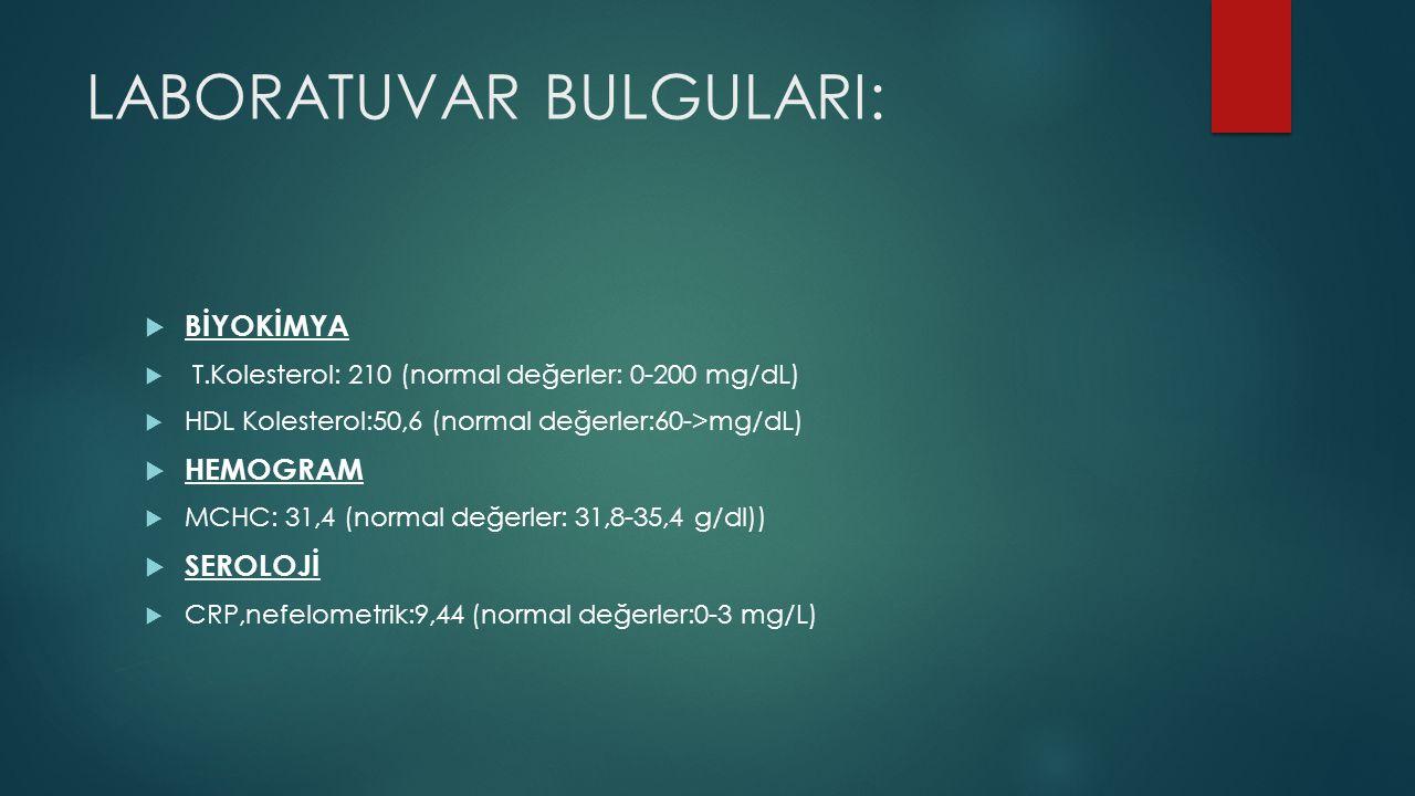 LABORATUVAR BULGULARI:  BİYOKİMYA  T.Kolesterol: 210 (normal değerler: 0-200 mg/dL)  HDL Kolesterol:50,6 (normal değerler:60->mg/dL)  HEMOGRAM  MCHC: 31,4 (normal değerler: 31,8-35,4 g/dl))  SEROLOJİ  CRP,nefelometrik:9,44 (normal değerler:0-3 mg/L)