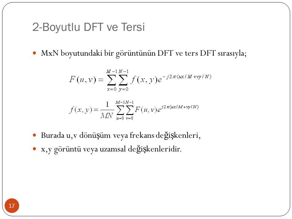 2-Boyutlu DFT ve Tersi 17 MxN boyutundaki bir görüntünün DFT ve ters DFT sırasıyla; Burada u,v dönü ş üm veya frekans de ğ i ş kenleri, x,y görüntü ve