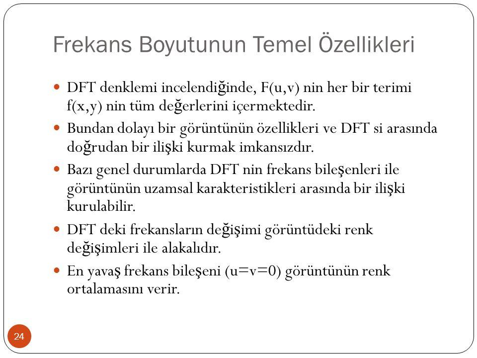 Frekans Boyutunun Temel Özellikleri 24 DFT denklemi incelendi ğ inde, F(u,v) nin her bir terimi f(x,y) nin tüm de ğ erlerini içermektedir. Bundan dola