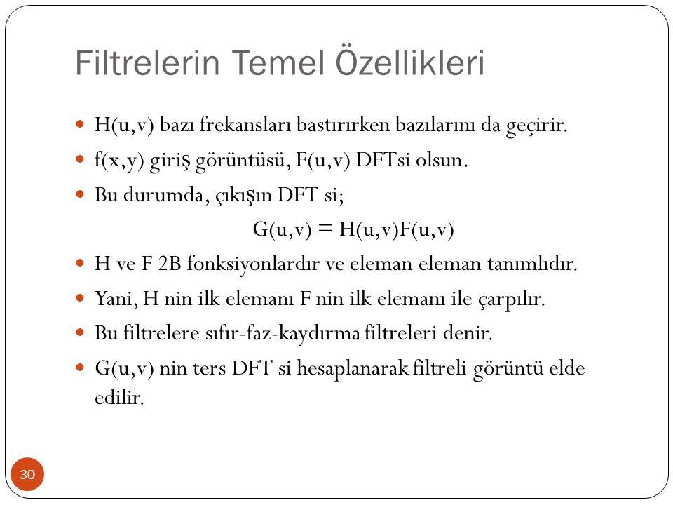 Filtrelerin Temel Özellikleri 30 H(u,v) bazı frekansları bastırırken bazılarını da geçirir. f(x,y) giri ş görüntüsü, F(u,v) DFTsi olsun. Bu durumda, ç