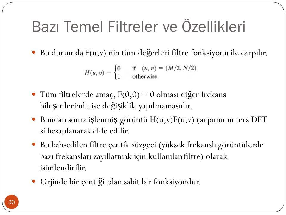 Bazı Temel Filtreler ve Özellikleri 33 Bu durumda F(u,v) nin tüm de ğ erleri filtre fonksiyonu ile çarpılır. Tüm filtrelerde amaç, F(0,0) = 0 olması d