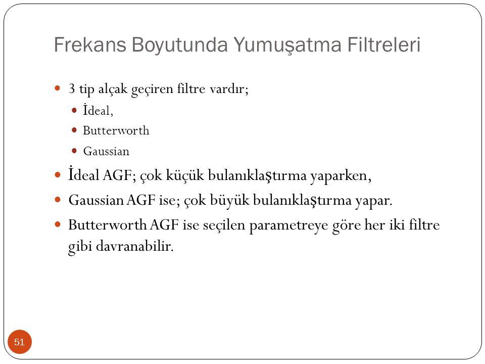Frekans Boyutunda Yumuşatma Filtreleri 51 3 tip alçak geçiren filtre vardır; İ deal, Butterworth Gaussian İ deal AGF; çok küçük bulanıkla ş tırma yapa