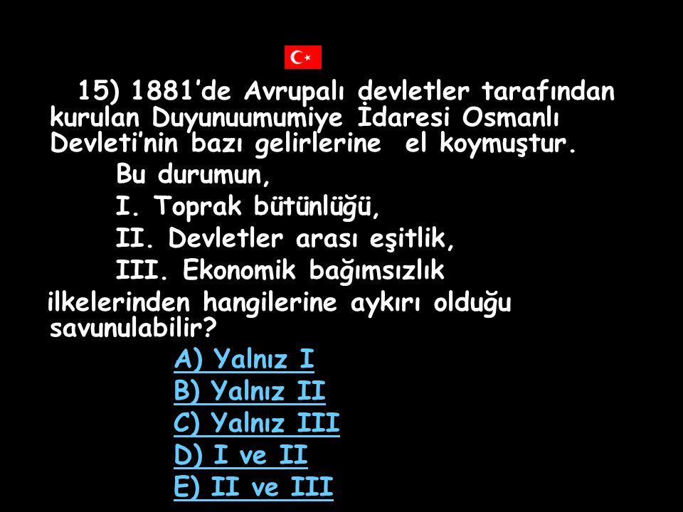 14) Berlin Antlaşması'nın, I. Kars, Ardahan ve Batum'un Rusya'ya bırakılması, II. Osmanlı Devleti'nin Rusya'ya tazminat ödemesi, III. Ermenilerin otur