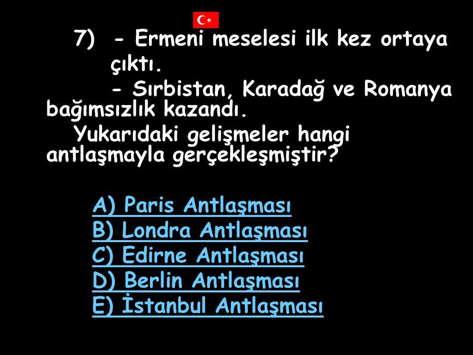 7) - Ermeni meselesi ilk kez ortaya çıktı.- Sırbistan, Karadağ ve Romanya bağımsızlık kazandı.