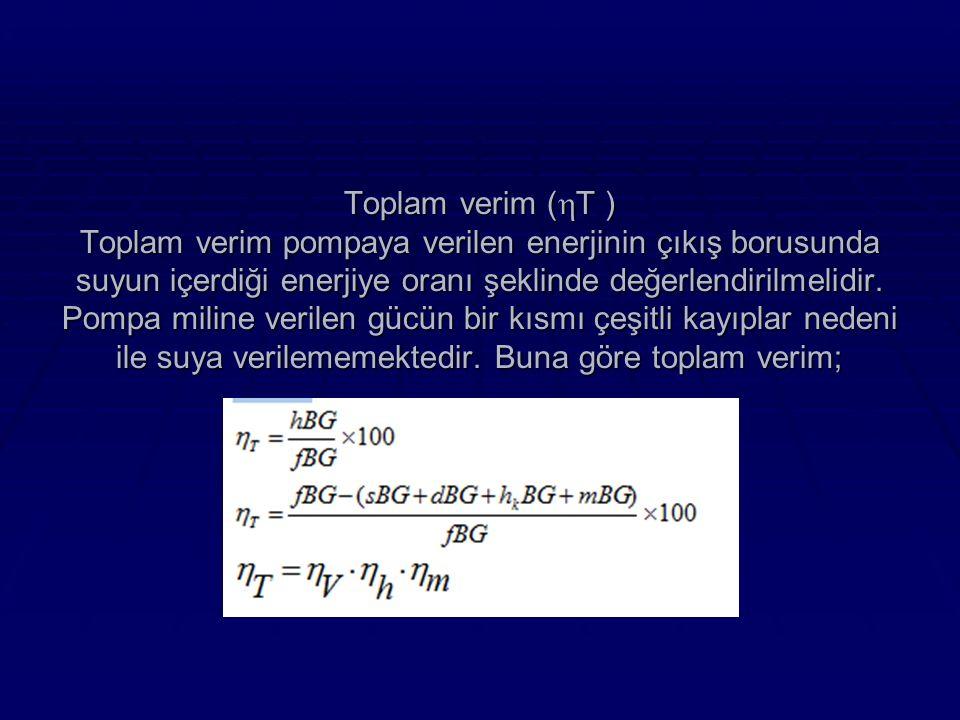 Toplam verim (  T ) Toplam verim pompaya verilen enerjinin çıkış borusunda suyun içerdiği enerjiye oranı şeklinde değerlendirilmelidir.