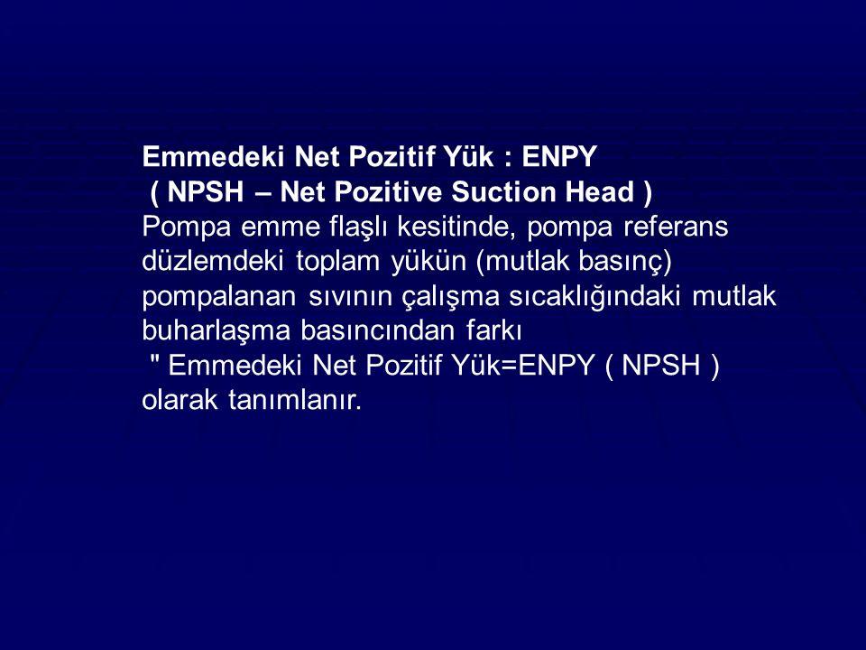 Emmedeki Net Pozitif Yük : ENPY ( NPSH – Net Pozitive Suction Head ) Pompa emme flaşlı kesitinde, pompa referans düzlemdeki toplam yükün (mutlak basınç) pompalanan sıvının çalışma sıcaklığındaki mutlak buharlaşma basıncından farkı Emmedeki Net Pozitif Yük=ENPY ( NPSH ) olarak tanımlanır.