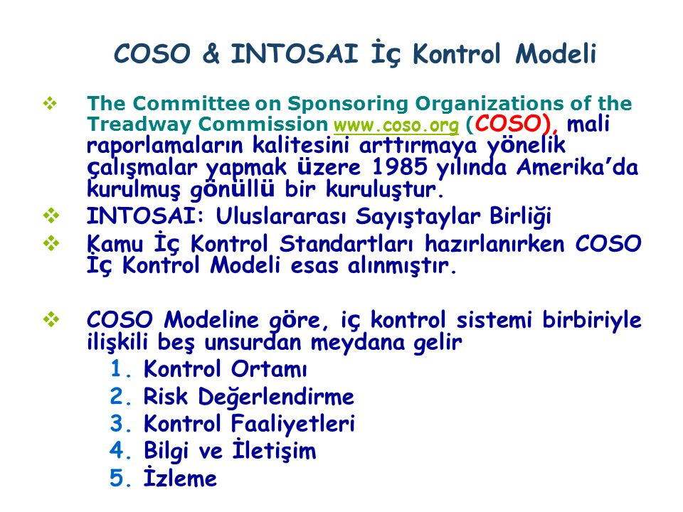 COSO & INTOSAI İ ç Kontrol Modeli  The Committee on Sponsoring Organizations of the Treadway Commission www.coso.org ( COSO), mali raporlamaların kalitesini arttırmaya y ö nelik ç alışmalar yapmak ü zere 1985 yılında Amerika ' da kurulmuş g ö n ü ll ü bir kuruluştur.