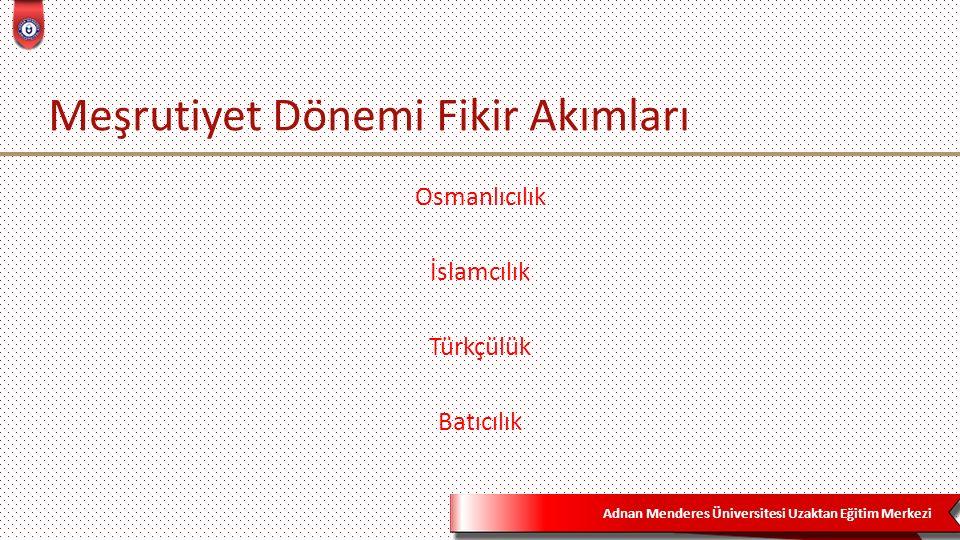 Adnan Menderes Üniversitesi Uzaktan Eğitim Merkezi Meşrutiyet Dönemi Fikir Akımları Osmanlıcılık İslamcılık Türkçülük Batıcılık