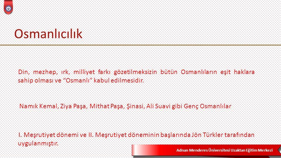 Adnan Menderes Üniversitesi Uzaktan Eğitim Merkezi Osmanlıcılık I. Meşrutiyet dönemi ve II. Meşrutiyet döneminin başlarında Jön Türkler tarafından uyg