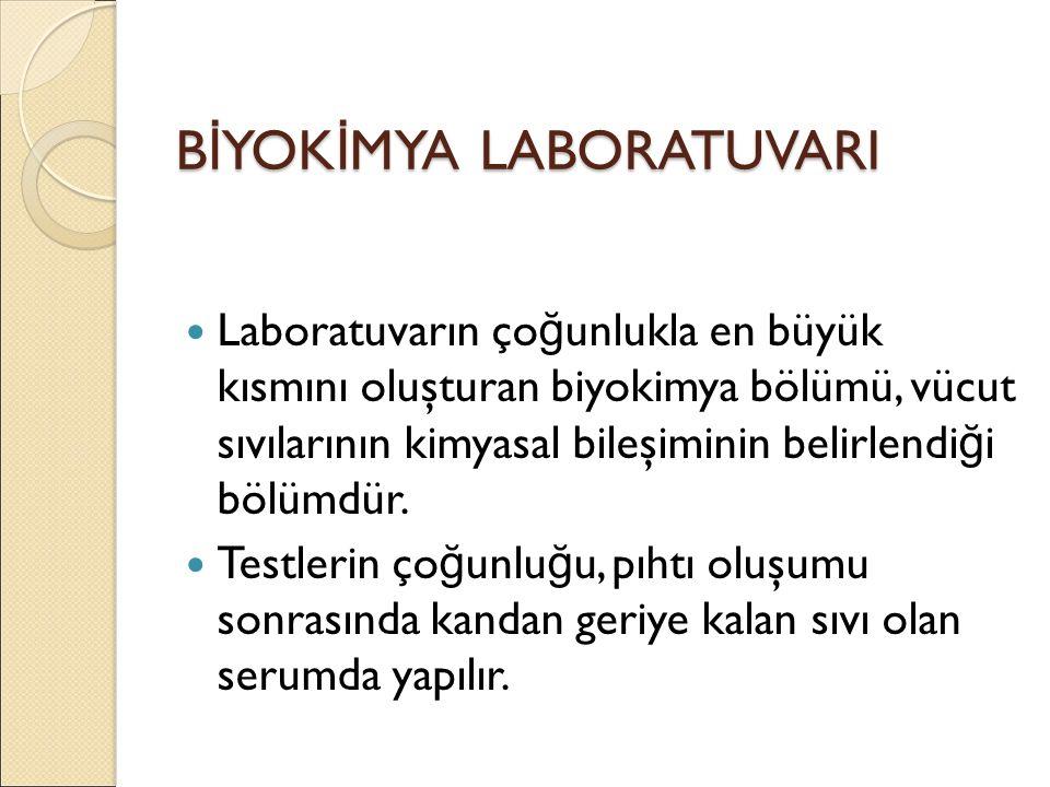 B İ YOK İ MYA LABORATUVARI Laboratuvarın ço ğ unlukla en büyük kısmını oluşturan biyokimya bölümü, vücut sıvılarının kimyasal bileşiminin belirlendi ğ i bölümdür.