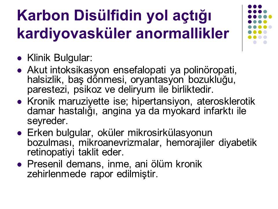 Karbon Disülfidin yol açtığı kardiyovasküler anormallikler Klinik Bulgular: Akut intoksikasyon ensefalopati ya polinöropati, halsizlik, baş dönmesi, oryantasyon bozukluğu, parestezi, psikoz ve deliryum ile birliktedir.